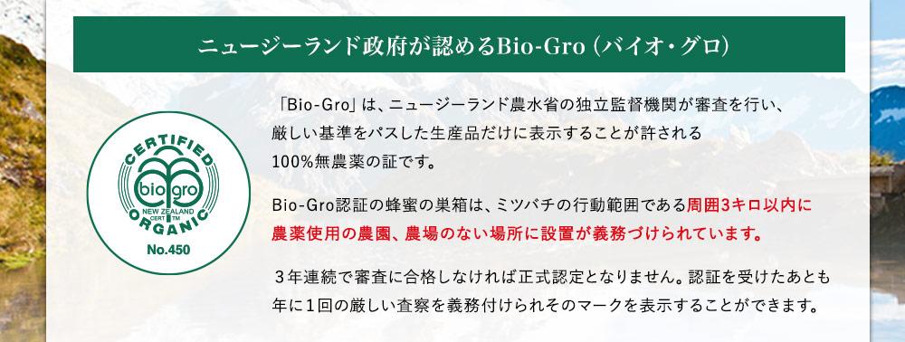 ニュージーランド政府が認めるBio-Gro(バイオ・グロ)。「Bio-Gro」は、ニュージーランド農水省の独立監督機関が審査を行い、厳しい基準をパスした生産品だけに表示することが許される100%無農薬の証です。Bio-Gro認証の蜂蜜の巣箱は、ミツバチの行動範囲である周囲3キロ以内に農薬使用の農園、農場のない場所に設置が義務づけられています。3年連続で審査に合格しなければ正式認定となりません。認証を受けたあとも年に1回の厳しい査察を義務付けられそのマークを表示することができます