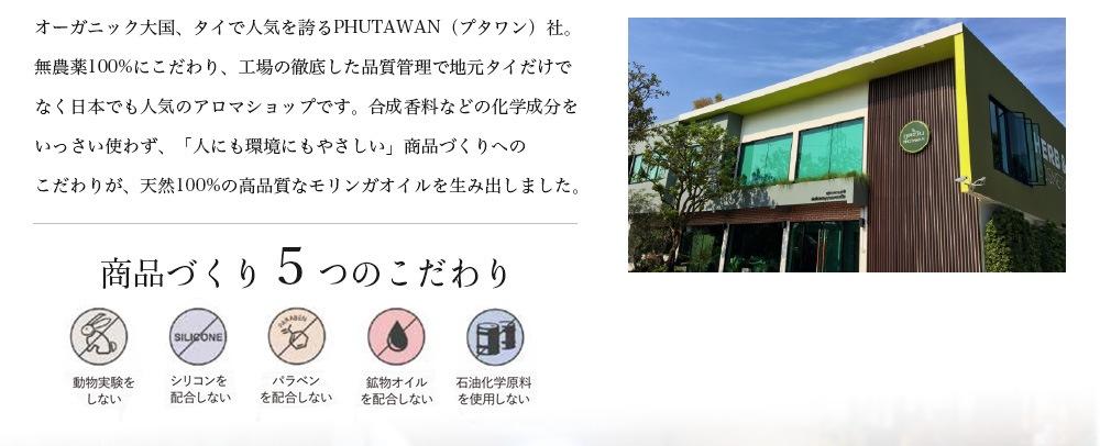 オーガニック大国、タイで人気を誇るPHUTAWAN(プタワン)社。無農薬100%にこだわり、工場の徹底した品質管理で地元タイだけでなく日本でも人気のアロマショップです。合成香料などの化学成分をいっさい使わず、「人にも環境にもやさしい」商品づくりへのこだわりが、天然100%の高品質なモリンガオイルを生み出しました。