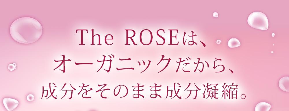 The ROSEは、 オーガニックだから、成分をそのまま成分凝縮
