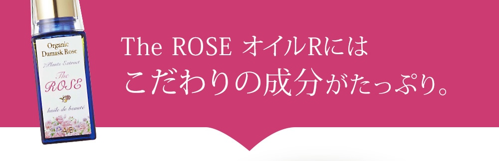 The ROSE オイルRにはこだわりの成分がたっぷり。