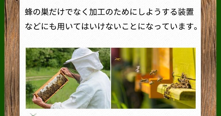 蜂の巣だけでなく加工のためにしようする装置などにも用いてはいけないことになっています。 加工には最小限の熱しか加えない 蜂蜜の味や色を損なわないため、極力熱をくわえていけないことになっています。
