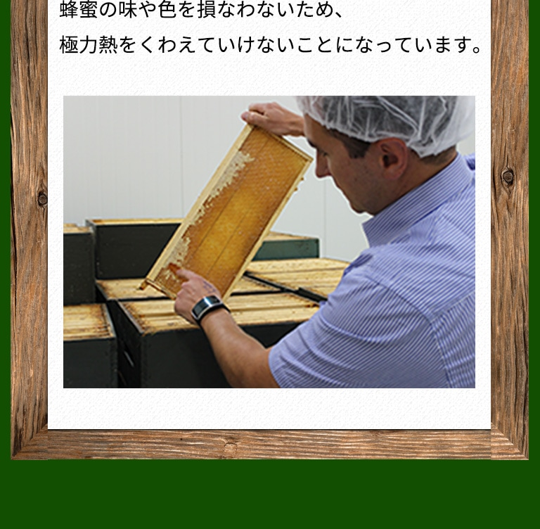 蜂蜜の味や色を損なわないため、極力熱をくわえていけないことになっています。