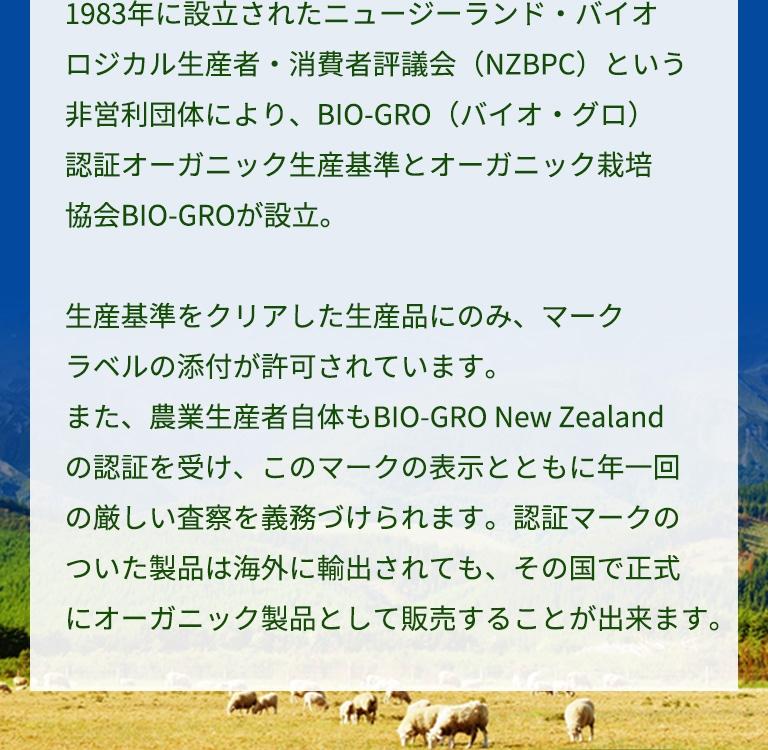 1983年に設立されたニュージーランド・バイオロジカル生産者・消費者評議会(NZBPC)という非営利団体により、BIO-GRO(バイオ・グロ)認証オーガニック生産基準とオーガニック栽培協会BIO-GROが設立。生産基準をクリアした生産品にのみ、マークラベルの添付が許可されています。また、農業生産者自体もBIO-GRO New Zealandの認証を受け、このマークの表示とともに年一回の厳しい査察を義務づけられます。認証マークのついた製品は海外に輸出されても、その国で正式にオーガニック製品として販売することが出来ます。