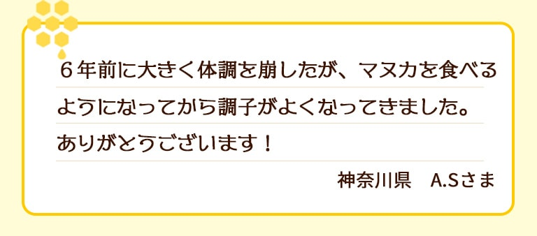 6年前に大きく体調を崩したが、マヌカを食べるようになってから調子がよくなってきました。ありがとうございます!神奈川県 A.Sさま