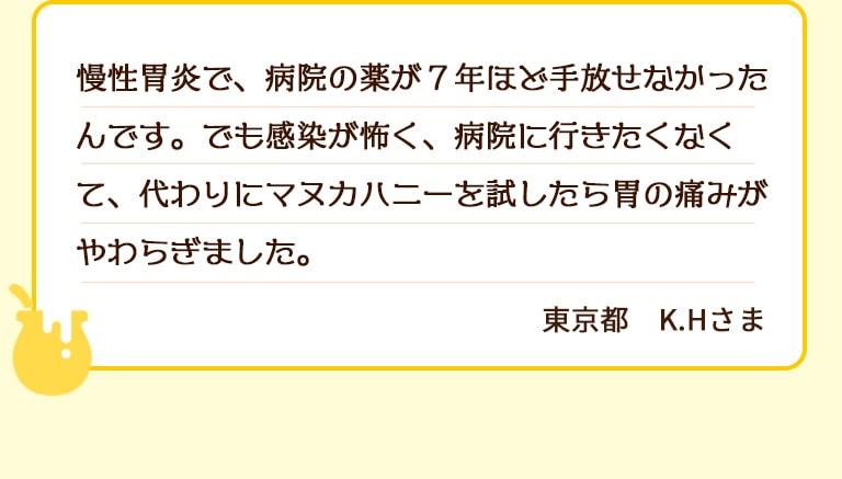 慢性胃炎で、病院の薬が7年ほど手放せなかったんです。でも感染が怖く、病院に行きたくなくて、代わりにマヌカハニーを試したら胃の痛みがやわらぎました。東京都H.Sさま