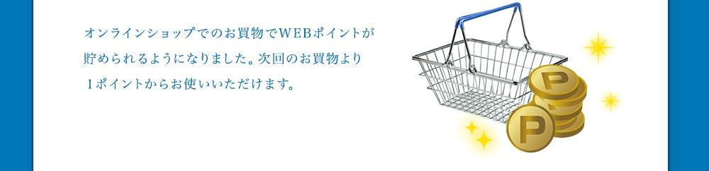 オンラインショップでのお買物でWEBポイントが貯められるようになりました。次回のお買物より1ポイントからお使いいただけます。