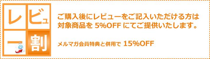 「レビュー割」。ご購入後にレビューをご記入いただける方は対象商品を5%オフにてご提供いたします。メルマガ会員特典と併用で15%オフになります。