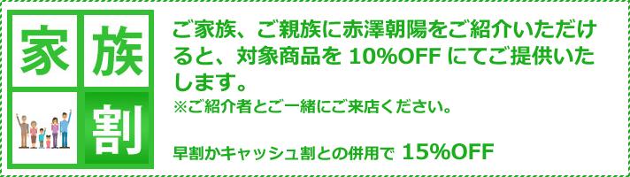 「家族割」。ご家族、ご親族に赤澤朝陽をご紹介いただけると、対象商品を10%オフにてご提供いたします。※ご紹介者と一緒にご来店ください。
