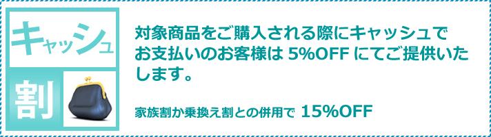 「キャッシュ割」。対象商品をご購入される際にキャッシュでお支払いのお客様は5%オフにてご提供いたします。家族割か乗換え割と併用で15%オフになります。