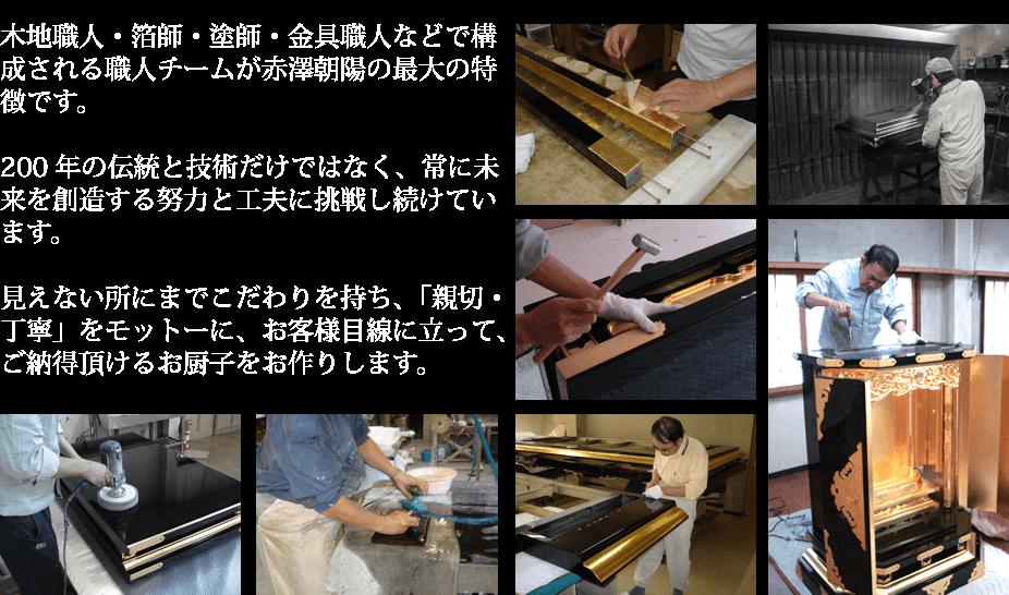 木地職人・箔師・塗師・金具職人などで構成される職人チームが赤澤朝陽の最大の特徴です。200年の伝統と技術だけではなく、常に未来を創造する努力と工夫に挑戦し続けています。見えない所にまでこだわりを持ち、「親切・丁寧」をモットーに、お客様目線に立って、ご納得頂けるお厨子をお作りします。