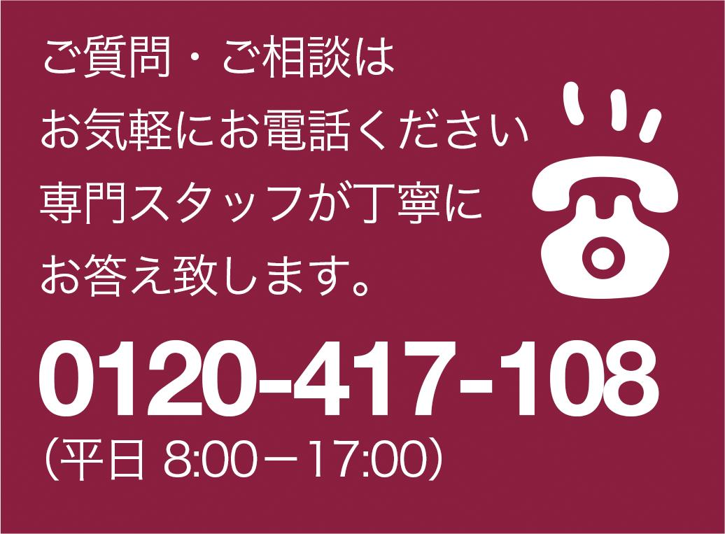 ご質問・ご相談はお気軽にお電話ください専門スタッフが丁寧にお答え致します。0120-417-108(平日8:00―17:00)