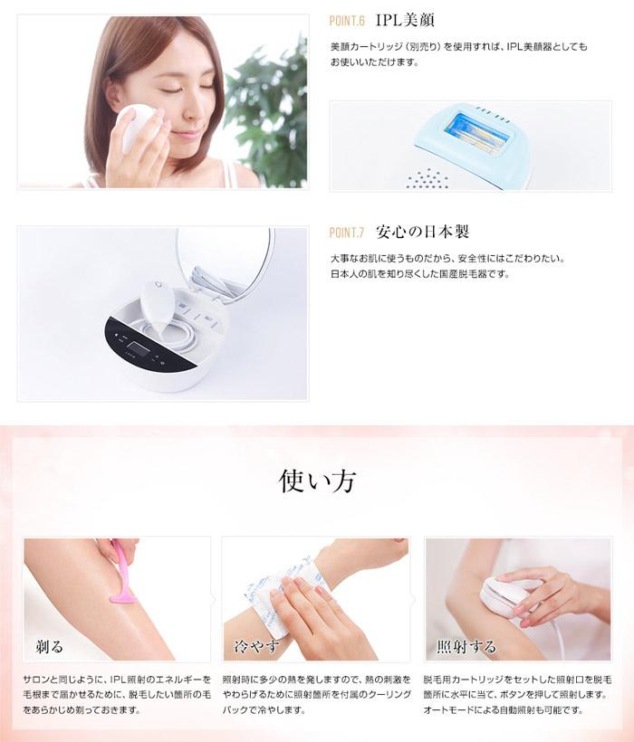 ポイント6、美顔カートリッジ(別売り)を使用すれば、IPL美顔器(フォトフェイシャル)としてもお使い頂けます。ポイント7、安心の日本製。大事なお肌に使うものだから、安全性にはこだわりたい。日本人の肌を知り尽くした国産脱毛器です。使い方。「剃る」サロンと同じようにIPL照射のエネルギーを毛根まで届かせるために、脱毛したい箇所の毛をあらかじめ剃っておきます。「冷やす」照射時に多少の熱を発しますので、熱の刺戟をやわらげるために照射箇所を付属のクーリングバックで冷やします。「照射する」脱毛用カートリッジをセットした照射口を脱毛箇所に水平に当て、ボタンを押して照射します。オートモードによる自動照射も可能です。