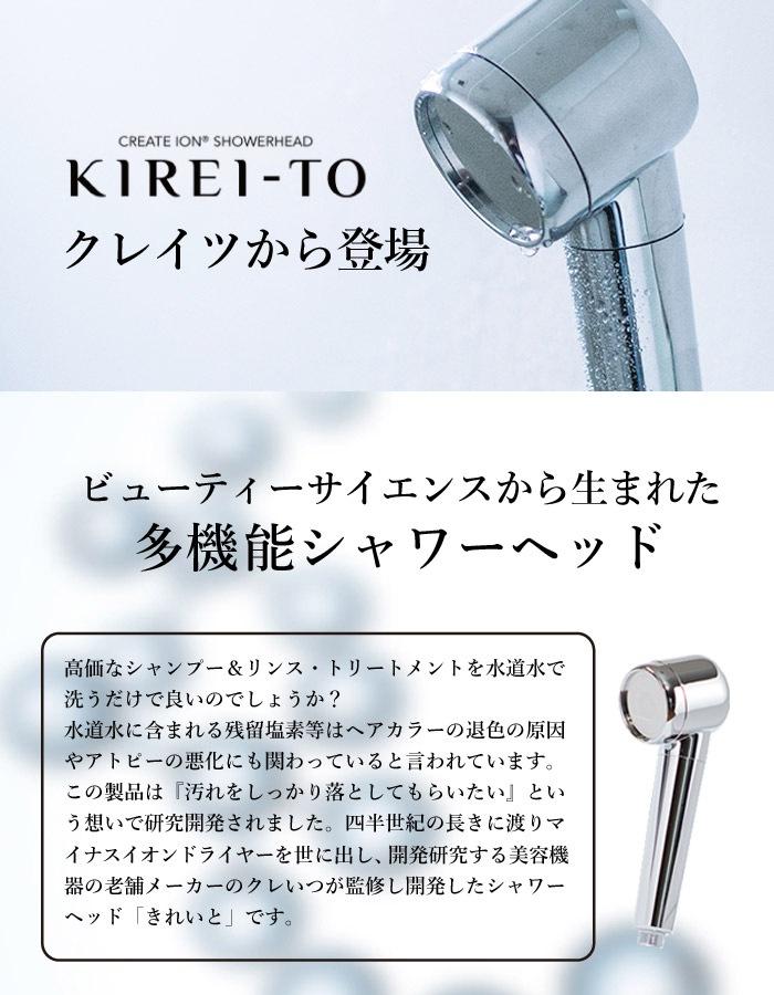 KIREI-TO クレイツから登場 ビューティーサイエンスから生まれた多機能シャワーヘッド高価なシャンプー&リンス・トリートメントを水道水で洗うだけで良いのでしょうか? 水道水に含まれる残留塩素等はヘアカラーの退色の原因やアトピーの悪化にも関わっていると言われています。この製品は『汚れをしっかり落としてもらいたい』という想いで研究開発されました。 四半世紀の長きに渡りマイナスイオンイオンドライヤーを世に出し、開発研究する美容機器の老舗メーカークレイツが 監修し開発したシャワーヘッド「きれいと」です