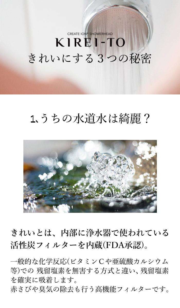 きれいにする3つの秘密 うちの水道水は綺麗?きれいとは、内部に浄水器で使われている活性炭フィルターを内蔵(FDA承認)。一般的な化学反応(ビタミンCや亜硫酸カルシウム等)での 残留塩素を無害する方式と違い、残留塩素を確実に吸着します。 赤さびや臭気の除去も行う高機能フィルターです。
