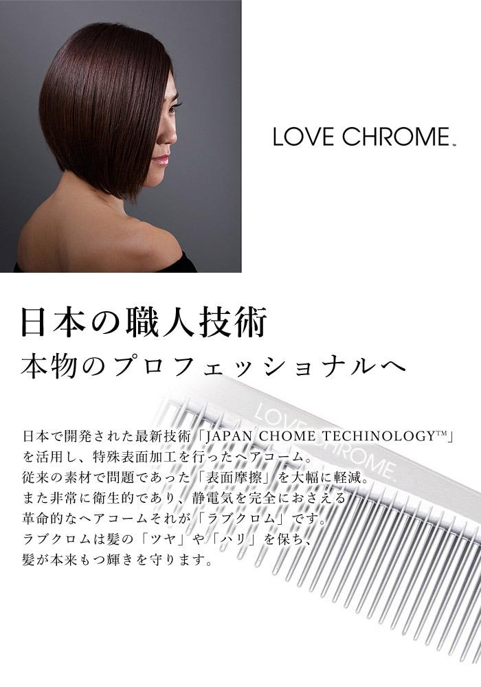 LOVE CHROME 日本の職人技術。本物のプロフェッショナルへ。日本で開発された最新技術を活用し、特殊表面加工を行ったヘアコーム。以来の素材で問題てあった表面摩擦を大幅に軽減、また、非常に衛生的であり、静電気を完全におさえる革命的なヘアコームそれが、ラブクロムです。ラブクロムは髪のツヤやハリを保ち、髪が本来もつ輝きを守ります。
