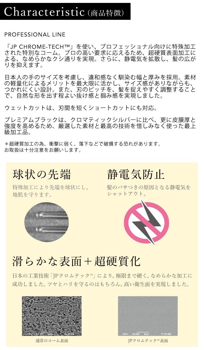 商品特徴 PROFESSIONAL LINE「JP CHROME-TECH」を使い、プロフェッショナル向けに特殊加工された特別なコーム。プロの高い要求に応えるため、超硬質表面加工による、なめらかなクシ通りを実現。さらに、静電気を拡散し、髪の広がりを抑えます。日本人の手のサイズを考慮し、違和感なく馴染む幅と厚みを採用。素材の軽量化によるメリットを最大限に活かし、サイズ感がありながらも、つかれにくい設計。また、刃のピッチを、髪を捉えやすく調整することで、自然な形を出す程よい抜け感と掴み感を実現しました。ウェットカットは、刃間を短くショートカットにも対応。プレミアムブラックは、クロマティックシルバーに比べ、更に皮膜厚と強度を高めるため、厳選した素材と最高の技術を惜しみなく使った最上級加工品。*超硬質加工の為、衝撃に弱く、落下などで破損する恐れがあります。お取扱は十分注意をお願いします。球状の先端。特殊加工により先端を球状にし、地肌を守ります。静電気防止 髪のパサつきの原因となる静電気をシャットアウト。なめらかな表面+超硬質化 日本の工場技術JPクロムテックにより極限まで硬くなめらかな加工に成功しました。ツヤとハリを守るのはもちろん、高い衛生面を実現しました。通常のコーム表面。JPクロムテック表面