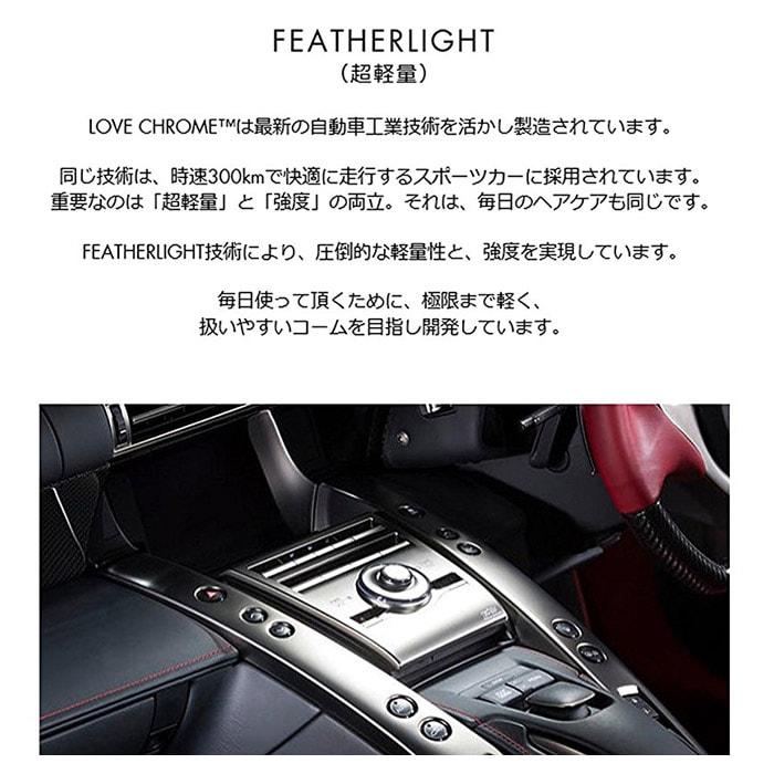 FEATHERLIGHT(超軽量)LOVE CHROMEは最新の自動車工場技術を活かし製造されています。同じ技術は、時速300kmで快適に走行するスポーツカーに採用されています。重要なのは、超軽量と強度の両立、それは毎日のヘアケアも同じです。FEATHERLIGHT技術により、圧倒的な軽量性と強度を実現しています。毎日使っていただくために、極限まで軽く、扱いやすいコームを目指し開発しています。