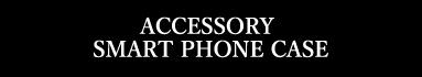 ACCESSORY SMART PHONE CASE