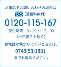 お電話でお問い合わせの場合は通話料無料0120-115-167 受付時間:9:00〜17:00(土日祝日を除く) お電話が繋がりにくいときには、0748(53)1881までお電話ください。