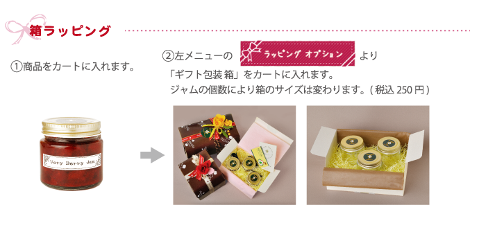 箱ラッピング  【1】商品をカートに入れまうす。 【2】ラッピングオプションより、「ギフト包装 箱」をカートに入れます。ジャムの個数により箱のサイズは変わります。(税込 250円)