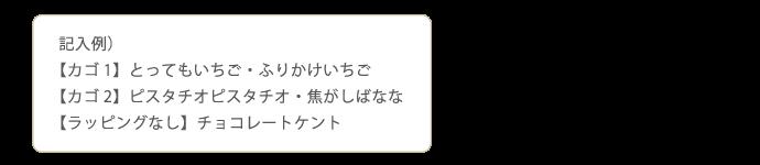 記入例) 【カゴ1】とってもいちご・ふりかけいちご 【カゴ2】ピスタチオピスタチオ・焦がしばなな 【ラッピングなし】チョコレートケント