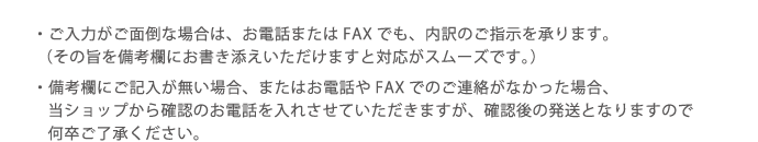 ・ご入力がご面倒な場合は、お電話またはFAXでも、内訳のご指示を承ります。(その旨を備考欄にお書き添えいただけますと対応がスムーズです。)/備考欄にご記入が無い場合、またはお電話やFAXでのご連絡がなかった場合、当ショップから確認のお電話を入れさせていただきますが、確認後の発送となりますので何卒ご了承ください。