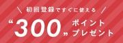 初回登録ですぐに使える300ポイントプレゼント
