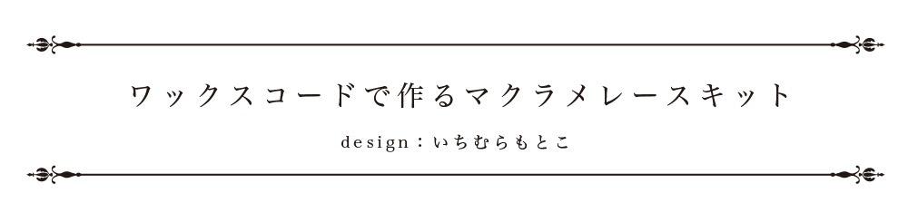 ワックスコードで作るマクラメレースキット デザイン:いちむらもとこ