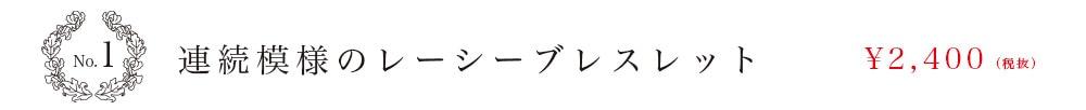 No.1 連続模様のレーシーブレスレット \2,400(税抜)