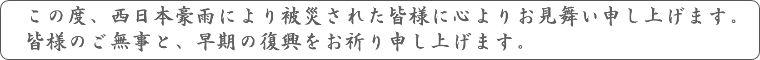西日本豪雨の被災者の皆様に心よりお見舞い申し上げます