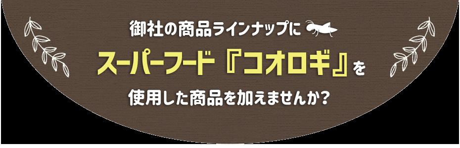 御社の商品ラインナップにスーパーフード『コオロギ』を使用した商品を加えませんか?