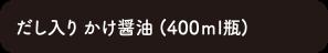 だし入り かけ醤油 (400ml瓶)
