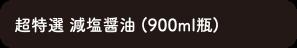 超特選減塩醤油 (900ml瓶)