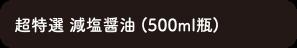 超特選減塩醤油 (500ml瓶)