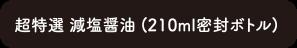 超特選減塩醤油 (210ml密封ボトル)