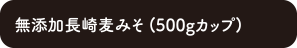 無添加長崎麦みそ (500gカップ)