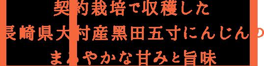 h3 契約栽培で収穫した 長崎県大村産�田五寸にんじんの まろやかな甘みと旨味