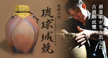 酒造家が生み出した古酒熟成 琉球城焼りゅうきゅうぐすくやき