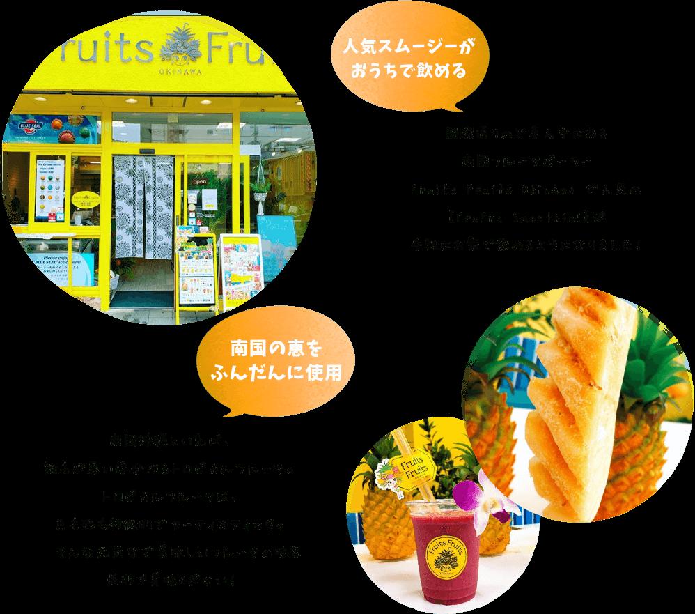 人気スムージーがおうちで飲める 国際通りのど真ん中にある南国フルーツパーラーFruits Fruits Okinawa で人気の【FruFru Smoothie!】が手軽にお家で飲めるようになりました! 南国の恵をふんだんに使用 南国沖縄といえば、誰もが思い浮かべるトロピカルフルーツ。トロピカルフルーツは、色も形も特徴的でアーティスティック。そんな元気なで美味しいフルーツの味を是非ご賞味ください!