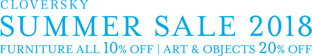 CLOVERSKY SUMMER SALE 2018 FURNITURE ALL 10% OFF | ART & OBJECTS 20% OFF