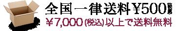 全国一律送料¥500(税抜) ¥10,000(税込)以上で送料無料