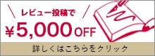 レビューを書くとその場で5000円オフ!