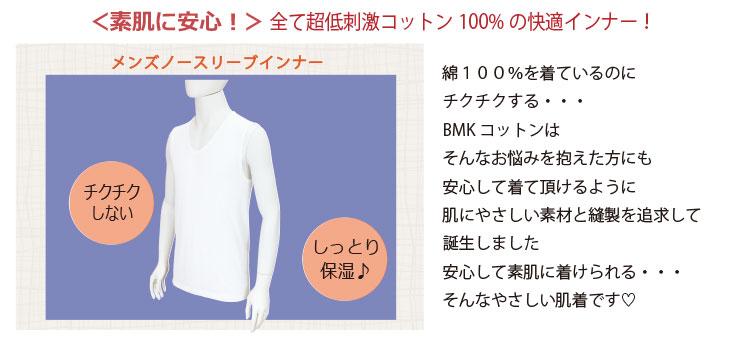 『メンズノースリーブインナー』チクチクしない!しっとり保湿 / 綿100%を着ているのにチクチクする…BMKコットンはそんなお悩みを抱えた方にも安心して着て頂けるように、肌にやさしい素材と縫製を追求して誕生しました。安心して素肌に着けられる…そんなやさしい肌着です。