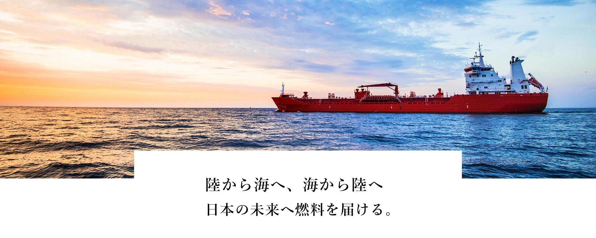 陸から海へ、海から陸へ日本の未来へ燃料を届ける。