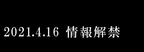 2021.4.16 情報解禁