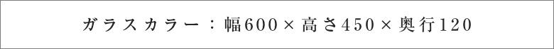ガラスカラー:幅600×高さ450×奥行120