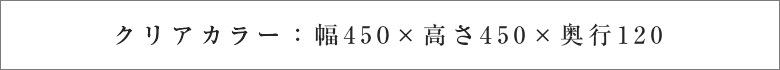 クリアカラー:幅450×高さ450×奥行120