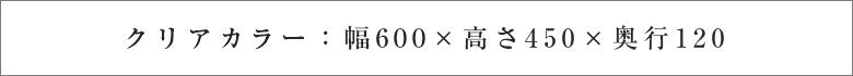 クリアカラー:幅600×高さ450×奥行120