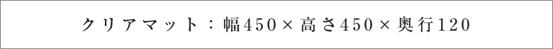 クリアマット:幅450×高さ450×奥行120