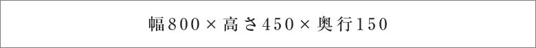 幅800×高さ450×奥行150